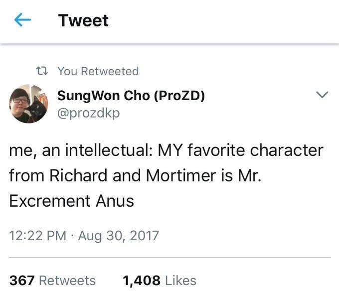Text - Tweet t You Retweeted SungWon Cho (ProZD) @prozdkp me, an intellectual: MY favorite character from Richard and Mortimer is Mr. Excrement Anus 12:22 PM Aug 30, 2017 367 Retweets 1,408 Likes