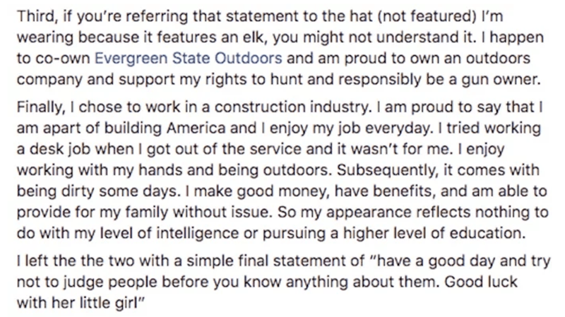 Text - Third, if you're referring that statement to the hat (not featured) I'm wearing because it features an elk, you might not understand it. I happen to co-own Evergreen State Outdoors and am proud to own an outdoors company and support my rights to hunt and responsibly be a gun owner. Finally, I chose to work in a construction industry. I am proud to say that I am apart of building America and I enjoy my job everyday. I tried working a desk job when got out of the service and it wasn't for m