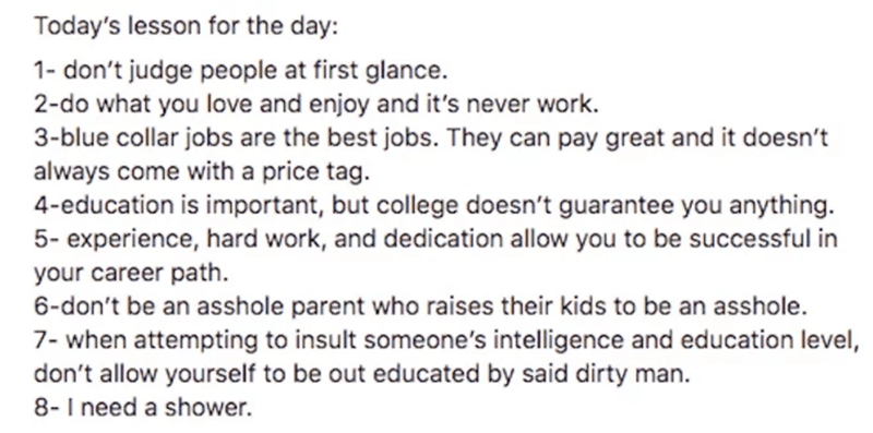 Text - Today's lesson for the day 1- don't judge people at first glance. 2-do what you love and enjoy and it's never work. 3-blue collar jobs are the best jobs. They can pay great and it doesn't always come with a price tag. 4-education is important, but college doesn't guarantee you anything. 5-experience, hard work, and dedication allow you to be successful in your career path. 6-don't be an asshole parent who raises their kids to be an asshole. 7- when attempting to insult someone's intellige