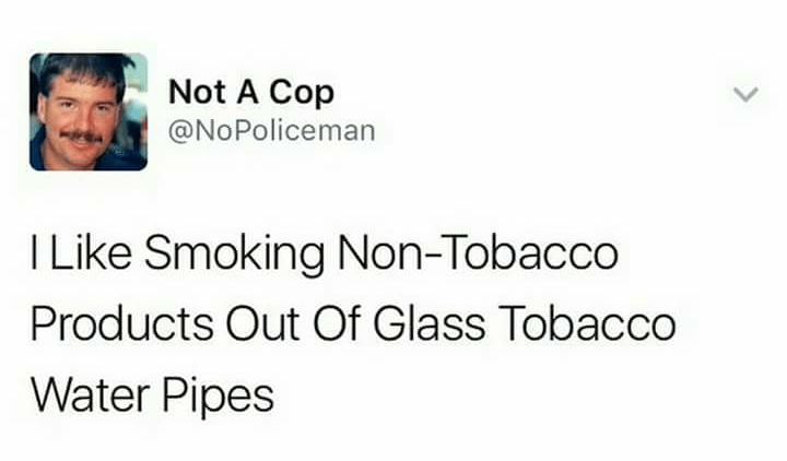 Text - Not A Cop @NoPoliceman I Like Smoking Non-Tobacco Products Out Of Glass Tobacco Water Pipes