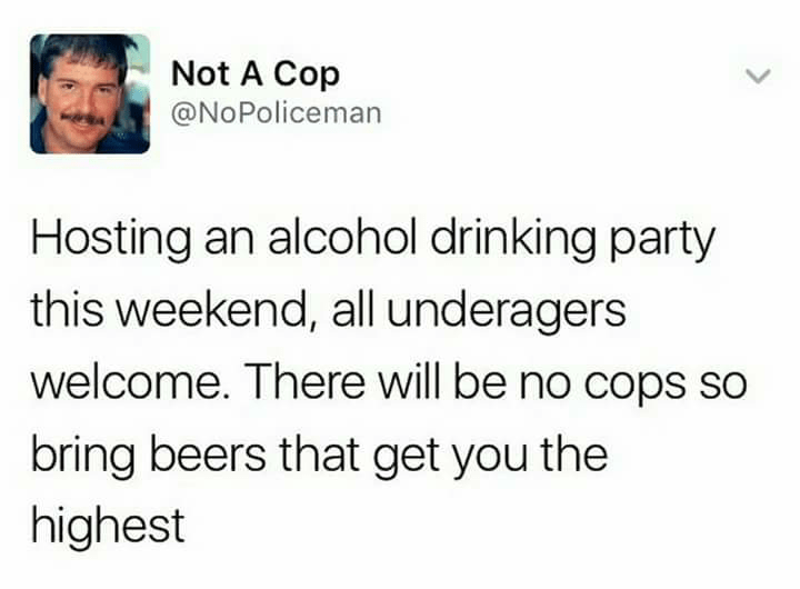 Text - Not A Cop @NoPoliceman Hosting an alcohol drinking party this weekend, all underagers welcome. There will be no cops so bring beers that get you the highest