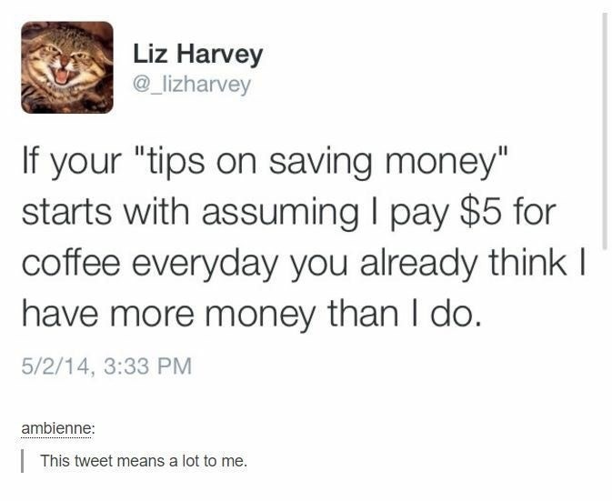 "Tweet that says, ""If your 'tips on saving money' starts with assuming I pay $5 for coffee every day you already think I have more money than I do"""