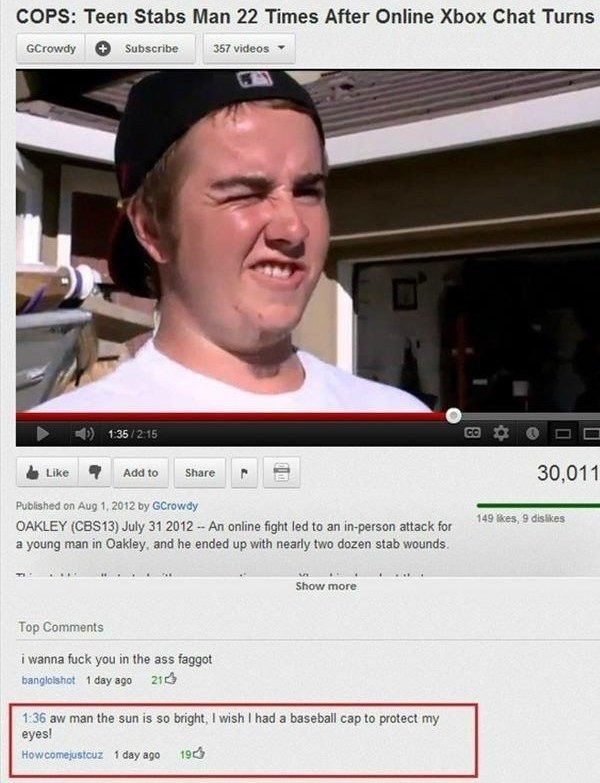 Text - COPS: Teen Stabs Man 22 Times After Online Xbox Chat Turns GCrowdy Subscribe 357 videos CC 1:35/2:15 30,011 Like Add to Share Published on Aug 1, 2012 by GCrowdy 149kes, 9 dislikes OAKLEY (CBS13) July 31 2012 An online fight led to an in-person attack for a young man in Oakley, and he ended up with nearly two dozen stab wounds. Show more Top Comments i wanna fuck you in the ass faggot banglolshot 1 day ago 21 1:36 aw man the sun is so bright, I wish I had a baseball cap to protect my eyes