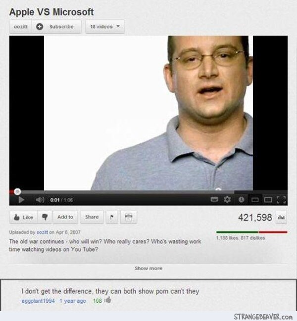 Text - Apple VS Microsoft 18 videos oozitt Sabscribe 0.01/106 421,598 Add to Share Like Uploaded by cozit on Apr 6,2007 1,180kes, 817 disses The old war continues who will win? Who really cares? Who's wasting work time watching videos on You Tube? Show more I don't get the difference, they can both show porn can't they eggplant1994 1 year ago 108 STRANGEBEAVER.Com