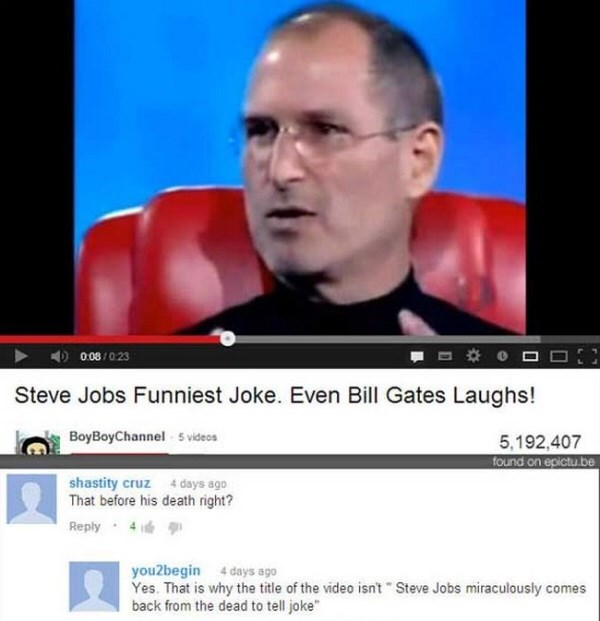 Facial expression - 0.08/023 Steve Jobs Funniest Joke. Even Bill Gates Laughs! 5,192,407 found on epictube BoyBoyChannel 5 videos shastity cruz 4 days ago That before his death right? Reply 4 you2begin 4 days ago Yes. That is why the title of the video isn't Steve Jobs miraculously comes back from the dead to tell joke