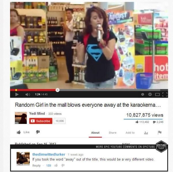 """Product - hot item 124/4:45 Random Girl in the mall blows everyone away at the karaokema... Yedi Mind 333 videos 10,827,875 views Subsaibe 10,006 113,482 2,246 Like About Share Add to Published n San 16 2012 MORE EPIC YOUTUBE COMMENTS ON EPICTUBETUE thedimwittedlurker 1 week ago If you took the word """"away"""" out of the title, this would be a very different video. 189 Reply"""