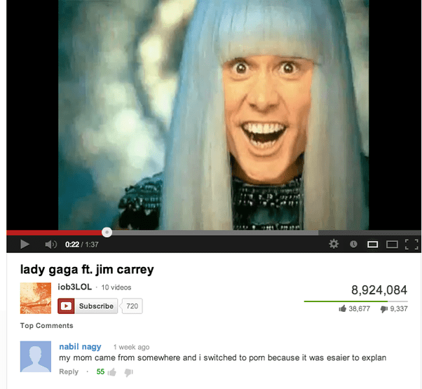 Face - 4481 0:22 1:37 lady gaga ft. jim carrey iob3LOL 10 videos 8,924,084 Subscribe 720 38,677 9,337 Top Comments nabil nagy my mom came from somewhere and i switched to porn because it was esaier to explan 1 week ago Reply 55