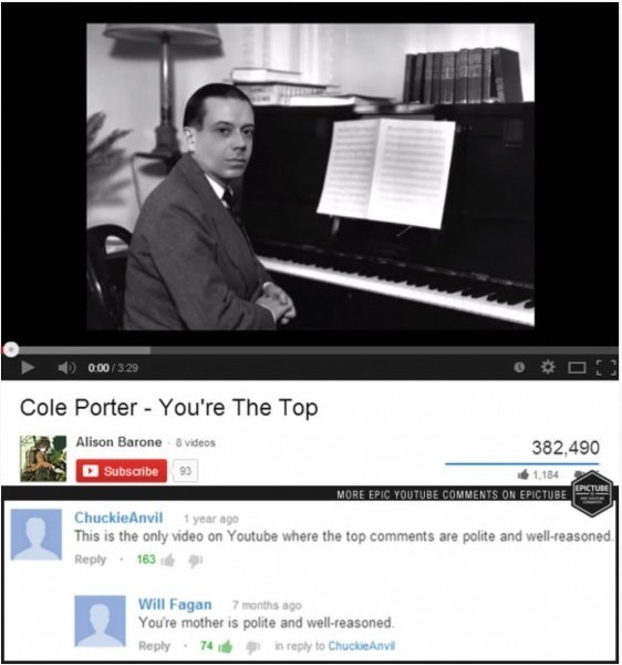 Technology - 0.00/329 Cole Porter - You're The Top Alison Barone 8 videos 382,490 Subsaribe 93 1,184 MORE EPIC YOUTUBE COMMENTS ON EPICTUBE EPICTUBE ChuckieAnvil 1 year ago This is the only video on Youtube where the top comments are polite and well-reasoned Reply 163 Will Fagan 7months ago You're mother is polite and well-reasoned Reply 74 in reply to ChuckieAnvil