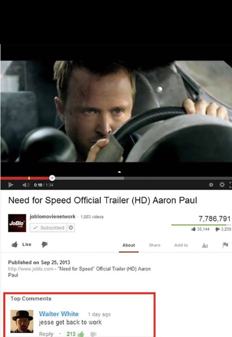 """Website - 0.19/1:34 Need for Speed Official Trailer (HD) Aaron Paul joblomovienetwork 1,883 videos 7,786,791 JoBlo Subscribed 35,144 3,209 Like About Share Add to Published on Sep 25, 2013 http://www.joblo.com-""""Need for Speed"""" Official Trailer (HD) Aaron Paul Top Comments Walter White 1 day ago jesse get back to work Reply 213"""