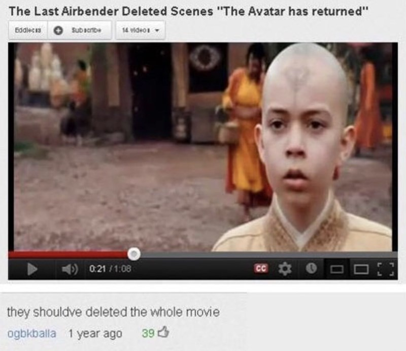 """Face - The Last Airbender Deleted Scenes """"The Avatar has returned"""" 14 video Subacribe Eddlecis 0:21/1:08 CC they shouldve deleted the whole movie 39 ogbkballa 1 year ago"""