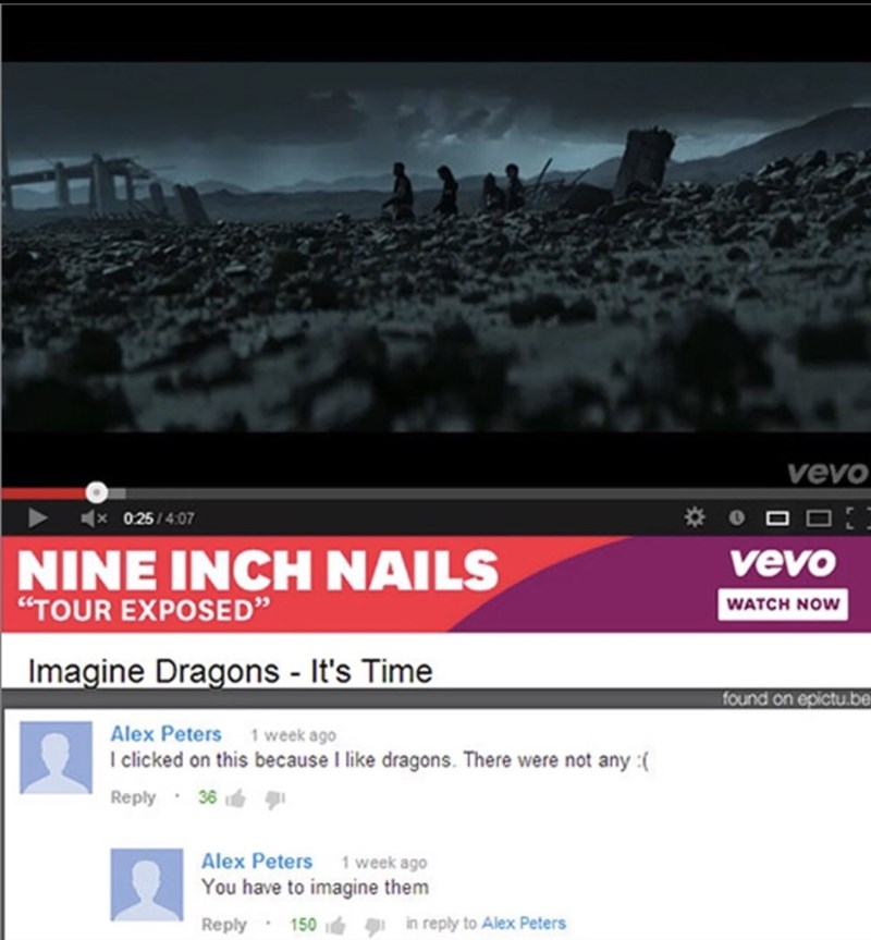 "Text - vevo 0.25/4:07 NINE INCH NAILS vevo ""TOUR EXPOSED"" WATCH NOW Imagine Dragons - It's Time found on epictu.be Alex Peters 1 week ago I clicked on this because I like dragons. There were not any Reply 36 1week ago Alex Peters You have to imagine them in reply to Alex Peters 150 Reply"