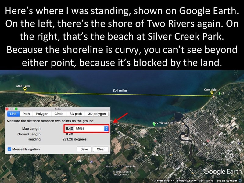 Text - Here's where was standing, shown on Google Earth. On the left, there's the shore of Two Rivers again. On the right, that's the beach at Silver Creek Park. Because the shoreline is curvy, you can't see beyond either point, because it's blocked by the land. other side One side 8.4 miles Ruler 3D polygon Line Path Polygon Circle 3D path Measure the distance between two points on the ground My Viewpoint Map Length: 8.40 Miles Ground Length: 8.40 Heading: 221.26 degrees Mouse Navigation Save C