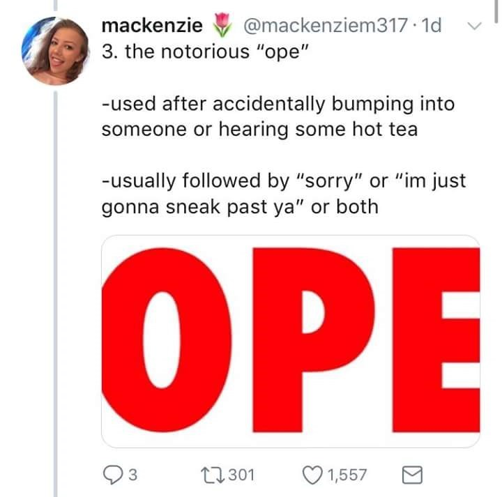 """Text - mackenzie @mackenziem317 1d 3. the notorious """"ope"""" -used after accidentally bumping into someone or hearing some hot tea -usually followed by """"sorry"""" or """"im just gonna sneak past ya"""" or both OPE t301 3 1,557"""