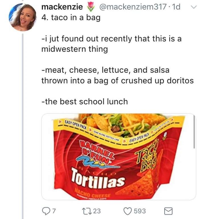 Food - @mackenziem317 1d mackenzie 4. taco in a bag -i jut found out recently that this is a midwestern thing -meat, cheese, lettuce, and salsa thrown into a bag of crushed up doritos -the best school lunch CASY OPEN PACK AR AOLN EASY OPEN PAC BARREL Bat Tortillas NACHO CHEESE 593 t223 97