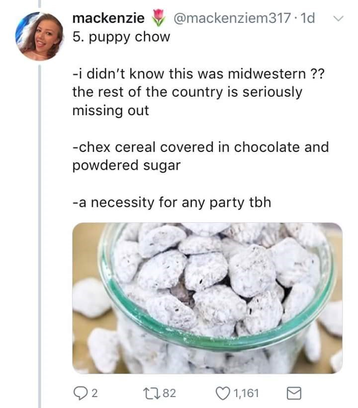 Text - mackenzie @mackenziem317 1d 5. puppy chow -i didn't know this was midwestern ?? the rest of the country is seriously missing out -chex cereal covered in chocolate and powdered sugar -a necessity for any party tbh t.82 2 1,161
