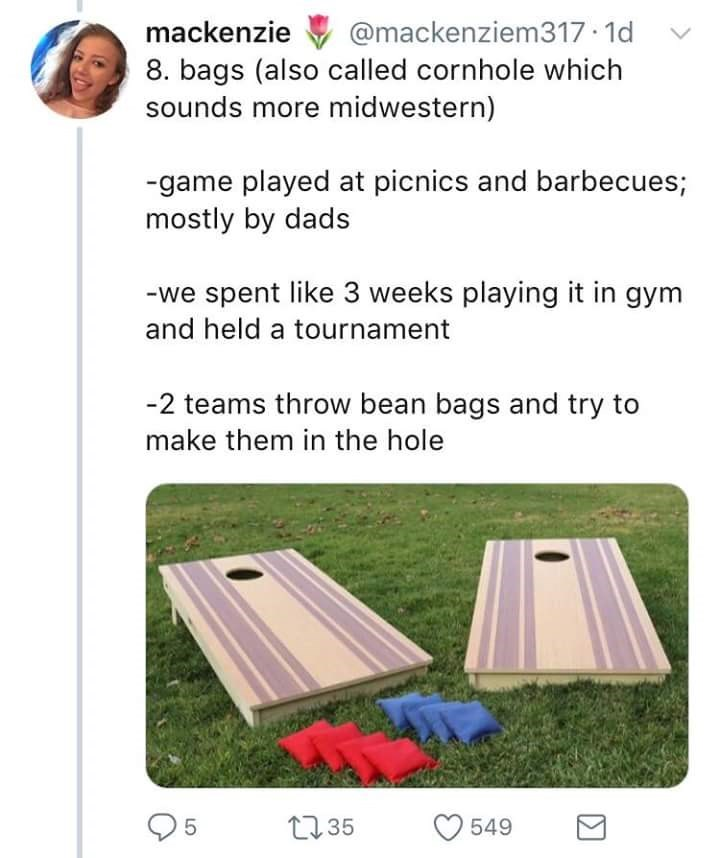 Games - mackenzie @mackenziem317 1d 8. bags (also called cornhole which sounds more midwestern) -game played at picnics and barbecues; mostly by dads we spent like 3 weeks playing it in gym and held a tournament -2 teams throw bean bags and try to make them in the hole t35 5 549