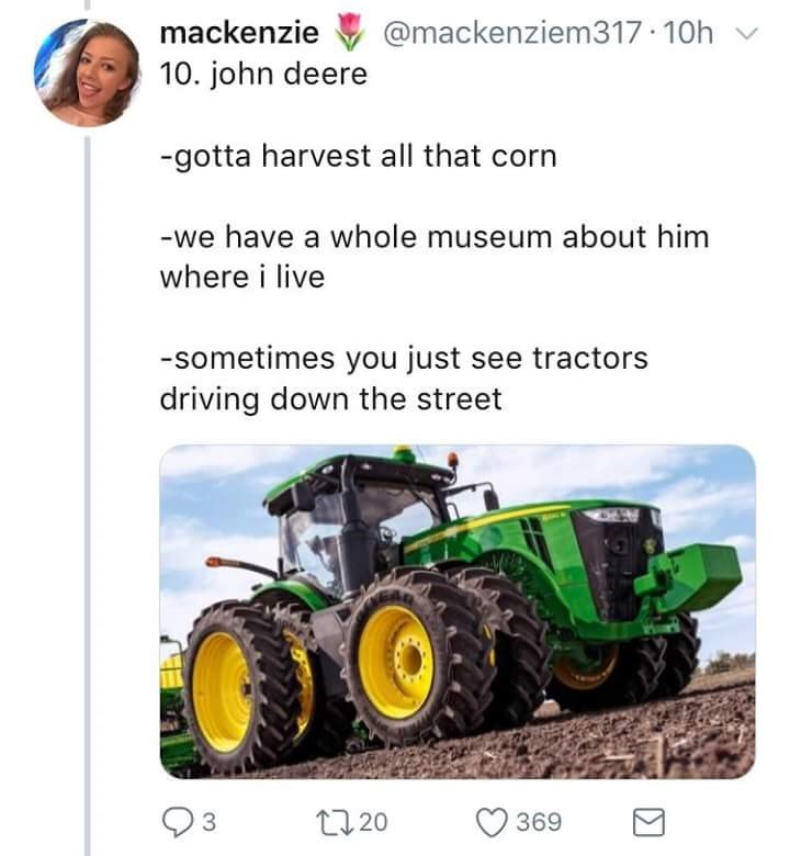Tractor - @mackenziem317 10h mackenzie 10. john deere -gotta harvest all that corn -we have a whole museum about him where i live -sometimes you just see tractors driving down the street 20 369 3
