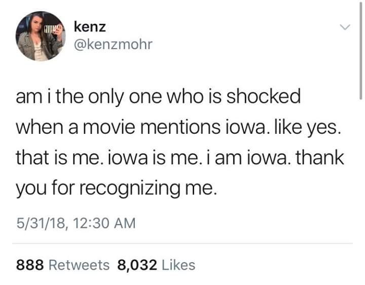Text - ankenz @kenzmohr am i the only one who is shocked when a movie mentions iowa. like yes. that is me. iowa is me. i am iowa. thank you for recognizing me. 5/31/18, 12:30 AM 888 Retweets 8,032 Likes