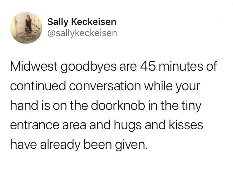 Text - Sally Keckeisen @sallykeckeisen Midwest goodbyes are 45 minutes of continued conversation while your hand is on the doorknob in the tiny entrance area and hugs and kisses have already been given.