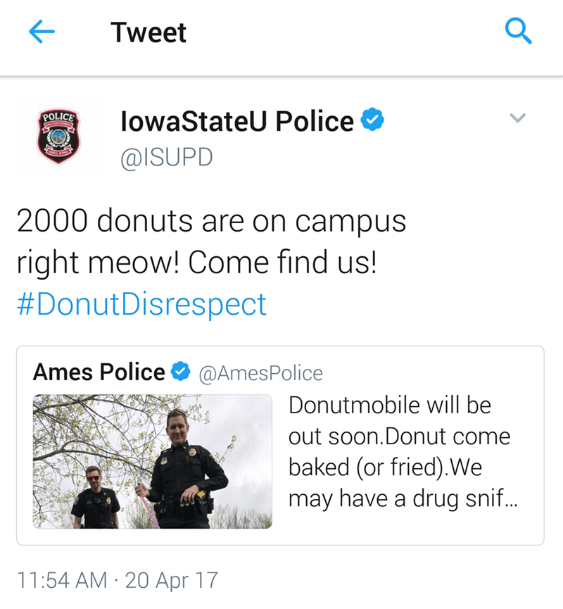 Text - Q Tweet lowaStateU Police POLICE @ISUPD 2000 donuts are on campus right meow! Come find us! #DonutDisrespect Ames Police @AmesPolice Donutmobile will be out soon.Donut come baked (or fried).We may have a drug snif... 11:54 AM 20 Apr 17