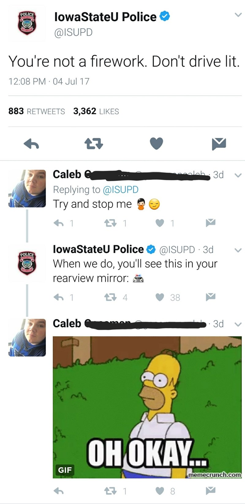 Text - POLICE lowaStateU Police @ISUPD You're not a firework. Don't drive lit. 12:08 PM 04 Jul 17 883 RETWEETS 3,362 LIKES Caleb e 3d Replying to @ISUPD Try and stop me 1 1 lowaStateU Police @ISUPD 3d POLICE When we do, you'll see this in your rearview mirror: t4 38 1 Caleb 3d OHOKAY... GIF memecrunch.com 1