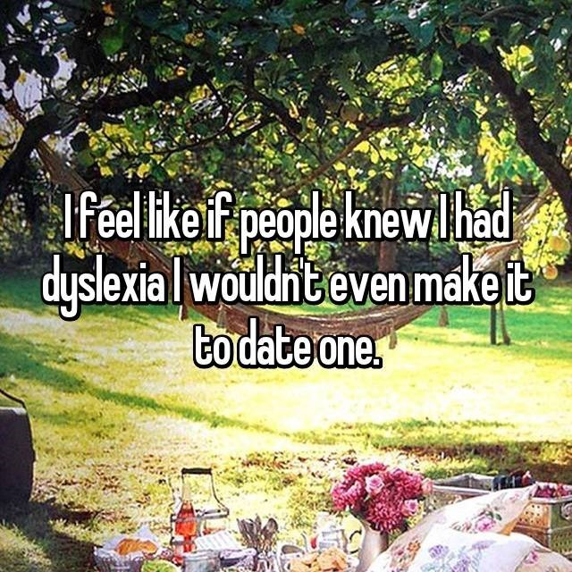 """I feel like it people knew I had dyslexia I wouldn't even make it to date one"""