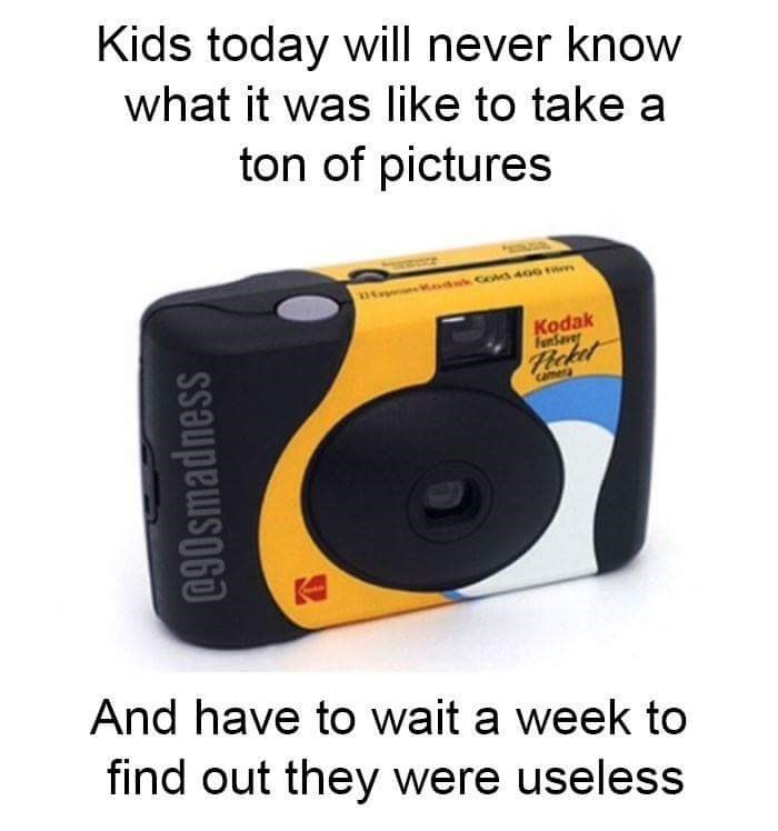Camera - Kids today will never know what it was like to take a ton of pictures Kodak FaSave Hcket Came And have to wait a week to find out they were useless 9smadness