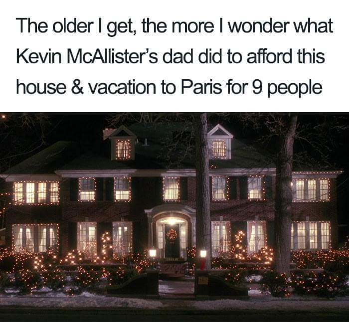 Text - The older I get, the more I wonder what Kevin McAllister's dad did to afford this house & vacation to Paris for 9 people