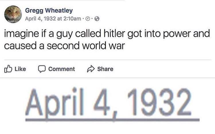 Text - Gregg Wheatley April 4, 1932 at 2:10am th imagine if a guy called hitler got into power and caused a second world war Like Comment Share April 4, 1932