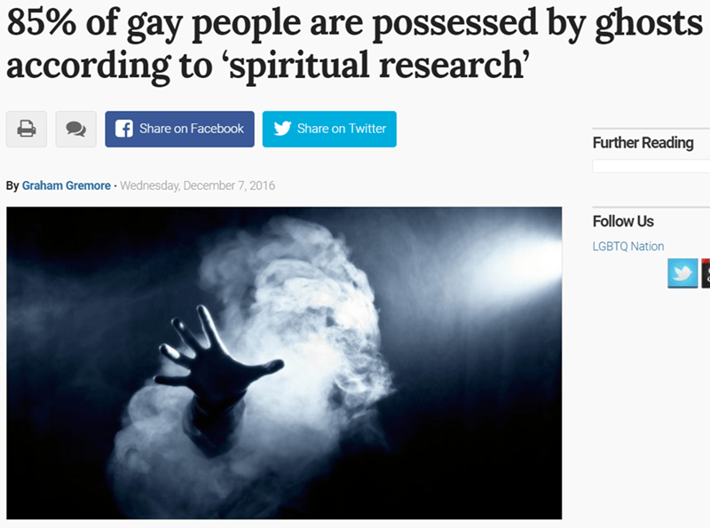 Text - 85% of gay people are possessed by ghosts according to 'spiritual research' Share on Facebook Share on Twitter Further Reading By Graham Gremore Wednesday, December 7, 2016 Follow Us LGBTQ Nation