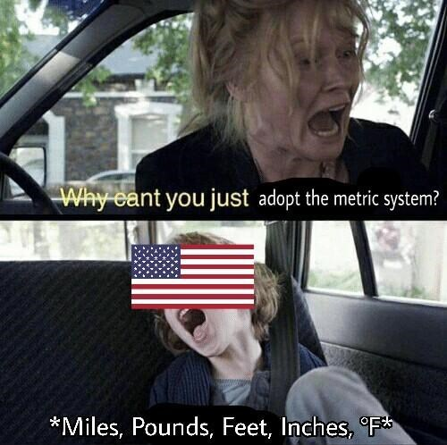 Photo caption - Why eant you just adopt the metric system? *Miles, Pounds, Feet, Inches, F