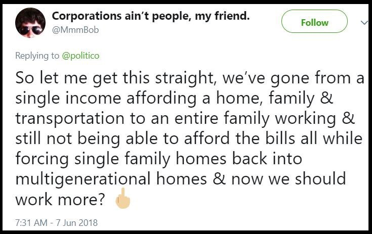 Text - Corporations ain't people, my friend. @MmmBob Follow Replying to@politico So let me get this straight, we've gone from single income affording a home, family & transportation to an entire family working & still not being able to afford the bills all while forcing single family homes back into multigenerational homes & now we should work more? 7:31 AM 7 Jun 2018