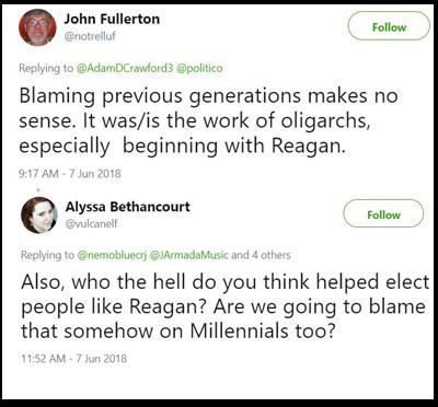 Text - John Fullerton Follow @notrelluf Replying to@AdamDCrawford3 @politico Blaming previous generations makes no sense. It was/is the work of oligarchs, especially beginning with Reagan. 9:17 AM 7 Jun 2018 Alyssa Bethancourt Follow @vulcanelf Replying to @nemobluecrj @JArmadaMusic and 4 others Also, who the hell do you think helped elect people like Reagan? Are we going to blame that somehow on Millennials to0? 11:52 AM-7 Jun 2018