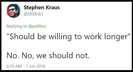 """Text - Stephen Kraus @Sf00Ub3 Replying to @politico """"Should be willing to work longer"""" No. No, we should not. 6:16 AM 7 Jun 2018"""