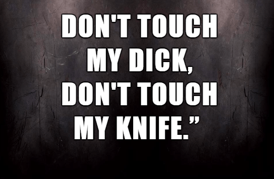 """Text - DON'T TOUCH MY DICK, DON'T TOUCH MY KNIFE."""""""