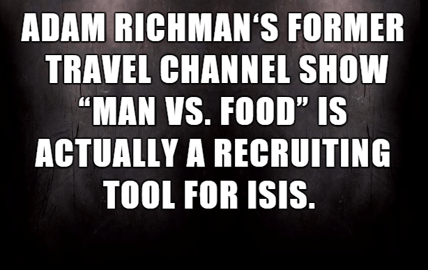 """Text - ADAM RICHMAN'S FORMER TRAVEL CHANNEL SHOW """"MAN VS. FOOD"""" IS ACTUALLY A RECRUITING TOOL FOR ISIS."""