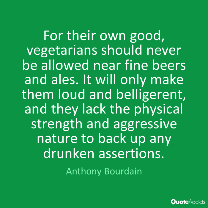 Text - For their own good, vegetarians should never be allowed near fine beers and ales. It will only make them loud and belligerent, and they lack the physical strength and aggressive nature to back up any drunken assertions. Anthony Bourdain OuoteAddicts