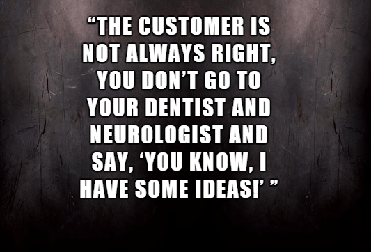 """Text - """"THE CUSTOMER IS NOT ALWAYS RIGHT YOU DON'T GO TO YOUR DENTIST AND NEUROLOGIST AND SAY, 'YOU KNOW, I HAVE SOME IDEAS!"""