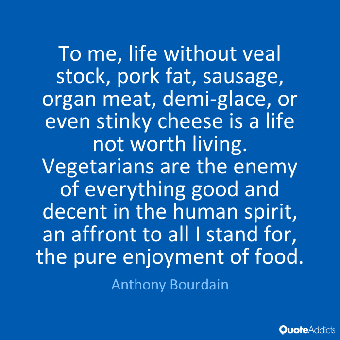 Text - To me, life without veal stock, pork fat, sausage, organ meat, demi-glace, or even stinky cheese is a life not worth living. Vegetarians are the enemy of everything good and decent in the human spirit, an affront to all I stand for, the pure enjoyment of food. Anthony Bourdain QuoteAddicts