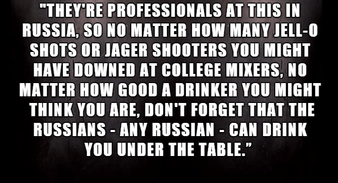 """Font - """"THEY RE PROFESSIONALS AT THIS IN RUSSIA, SO NO MATTER HOW MANY JELL-O SHOTS OR JAGER SHOOTERS YOU MIGHT HAVE DOWNED AT COLLEGE MIXERS, NO MATTER HOW GOOD A DRINKER YOU MIGHT THINK YOU ARE, DON'T FORGET THAT THE RUSSIANS ANY RUSSIAN CAN DRINK YOU UNDER THE TABLE."""""""