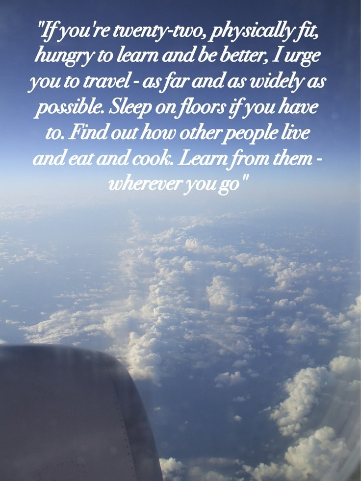 """Sky - """"f you're twenty-two, physically fi hungry to learn and be better, I urge you to travel-as far and as widely as possible. Sleep on floors if you have to.Find out how other people live and eat and cook. Learn from them- wherever you go"""""""