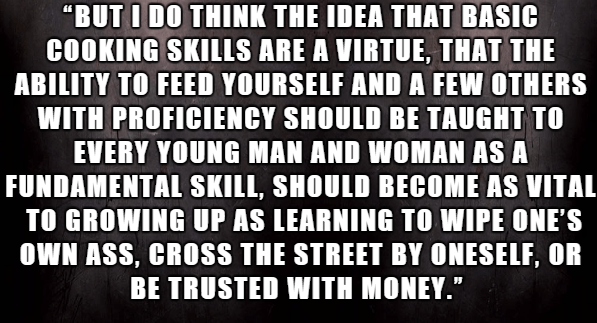 """Font - """"BUT I DO THINK THE IDEA THAT BASIC COOKING SKILLS ARE A VIRTUE, THAT THE ABILITY TO FEED YOURSELF AND A FEW OTHERS WITH PROFICIENCY SHOULD BE TAUGHT TO EVERY YOUNG MAN AND WOMAN AS A FUNDAMENTAL SKILL, SHOULD BECOME AS VITAL TO GROWING UP AS LEARNING TO WIPE ONE'S oWN ASS, CROSS THE STREET BY ONESELF, OR BE TRUSTED WITH MONEY."""""""