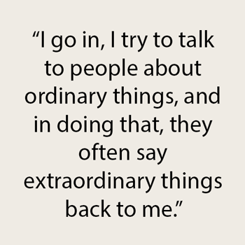 """Text - """"I go in, I try to talk to people about ordinary things, and in doing that, they often say extraordinary things back to me."""""""