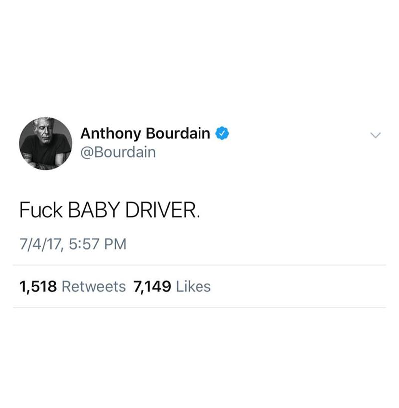 Text - Anthony Bourdain @Bourdain Fuck BABY DRIVER 7/4/17, 5:57 PM 1,518 Retweets 7,149 Likes