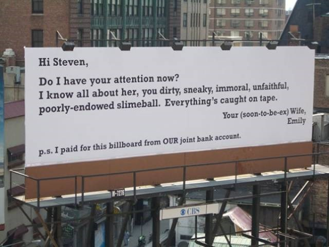 sweet revenge - Text - Hi Steven, Do I have your attention now? I know all about her, you dirty, sneaky, immoral, unfaithful, poorly-endowed slimeball. Everything's caught on tape. Your (soon-to-be-ex) Wife, Emily p.s.I paid for this billboard from OUR joint bank account. 7I278 CBS
