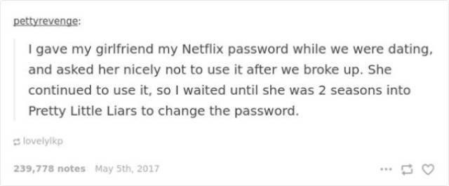 sweet revenge - Text - pettyrevenge: I gave my girlfriend my Netflix password while we were dating, and asked her nicely not to use it after we broke up. She continued to use it, so I waited until she was 2 seasons into Pretty Little Liars to change the password. lovelylkp 239,778 notes May 5th, 2017