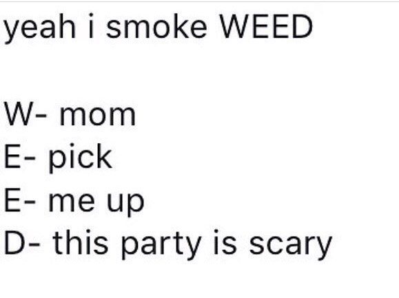 """Yeah I smoke weed - W: mom; E: pick; E: me up; D: this party is scary"""