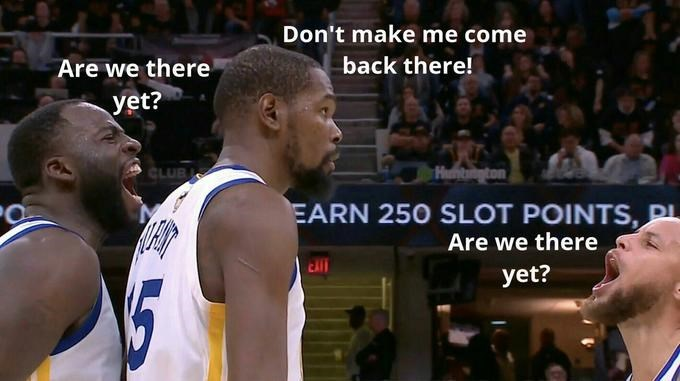 "Kevin Durant saying, ""don't make me come back there"" after Draymond Green and Steph Curry ask ""are we there yet?"""