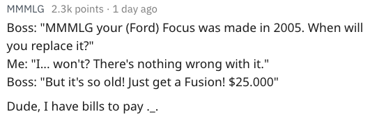 "Text - MMMLG 2.3k points 1 day ago Boss: ""MMMLG your (Ford) Focus was made in 2005. When will you replace it?"" Me: ""I... won't? There's nothing wrong with it."" Boss: ""But it's so old! Just get a Fusion! $25.000"" Dude, I have bills to pay_."