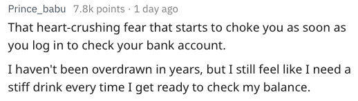 Text - Prince_babu 7.8k points 1 day ago That heart-crushing fear that starts to choke you as soon as you log in to check your bank account. I haven't been overdrawn in years, but I still feel like I need a stiff drink every time I get ready to check my balance